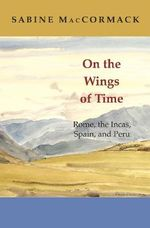 On the Wings of Time : Rome, the Incas, Spain, and Peru - Sabine MacCormack