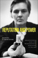 Reputation and Power : Organizational Image and Pharmaceutical Regulation at the FDA - Daniel P. Carpenter