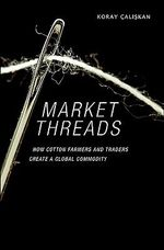 Market Threads : How Cotton Farmers and Traders Create a Global Commodity - Koray Caliskan