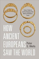 How Ancient Europeans Saw the World : Vision, Patterns, and the Shaping of the Mind in Prehistoric Times - Peter S. Wells
