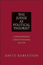 The Judge as Political Theorist : Contemporary Constitutional Review - David Robertson