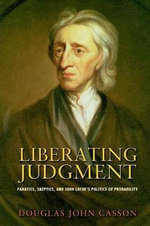 Liberating Judgment : Fanatics, Skeptics, and John Locke's Politics of Probability - Douglas John Casson