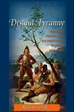 Distant Tyranny : Markets, Power, and Backwardness in Spain, 1650-1800 - Regina Grafe