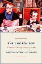 The Chosen Few : How Education Shaped Jewish History, 70-1492 - Maristella Botticini