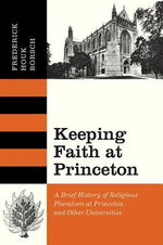 Keeping Faith at Princeton : A Brief History of Religious Pluralism at Princeton and Other Universities - Frederick Houk Borsch