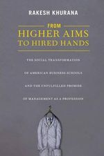 From Higher Aims to Hired Hands : The Social Transformation of American Business Schools and the Unfulfilled Promise of Management as a Profession - Rakesh Khurana