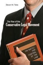 The Rise of the Conservative Legal Movement : The Battle for Control of the Law - Steven M. Teles