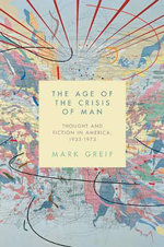 The Age of the Crisis of Man : Thought and Fiction in America, 1933-1973 - Mark Greif