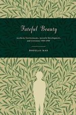 Fateful Beauty : Aesthetic Environments, Juvenile Development, and Literature, 1860-1960 - Douglas Mao