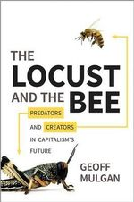 The Locust and the Bee : Predators and Creators in Capitalism's Future - Geoff Mulgan