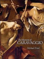 The Moment of Caravaggio - Michael Fried