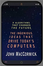 Nine Algorithms That Changed the Future : The Ingenious Ideas That Drive Today's Computers - John MacCormick