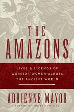 The Amazons : Lives and Legends of Warrior Women Across the Ancient World - Adrienne Mayor