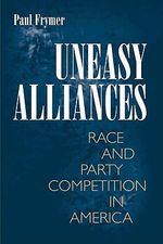 Uneasy Alliances : Race and Party Competition in America - Paul Frymer