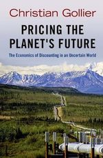 Pricing the Planet's Future : The Economics of Discounting in an Uncertain World - Christian Gollier