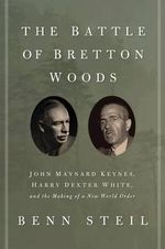 The Battle of Bretton Woods : John Maynard Keynes, Harry Dexter White, and the Making of a New World Order - Benn Steil