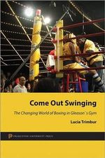 Come Out Swinging : The Changing World of Boxing in Gleason's Gym - Lucia Trimbur