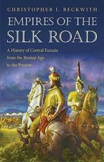 Empires of the Silk Road : A History of Central Eurasia from the Bronze Age to the Present - Christopher I. Beckwith