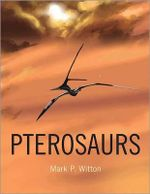 Pterosaurs : Natural History, Evolution, Anatomy - Mark P. Witton