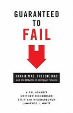 Guaranteed to Fail : Fannie Mae, Freddie Mac, and the Debacle of Mortgage Finance - Viral V. Acharya