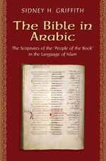 The Bible in Arabic : The Scriptures of the 'People of the Book' in the Language of Islam - Sidney H. Griffith