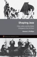 Shaping Jazz : Cities, Labels, and the Global Emergence of an Art Form - Damon J. Phillips
