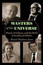 Masters of the Universe : Hayek, Friedman, and the Birth of Neoliberal Politics - Daniel Stedman Jones