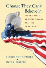 Change They Can't Believe in : The Tea Party and Reactionary Politics in America - Christopher S. Parker