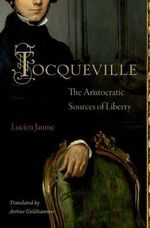 Tocqueville : The Aristocratic Sources of Liberty - Lucien Jaume