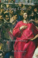 Saving God : Religion After Idolatry - Mark Johnston