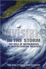 Invisible in the Storm : The Role of Mathematics in Understanding Weather - Ian Roulstone