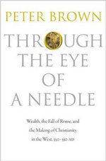 Through the Eye of a Needle : Wealth, the Fall of Rome, and the Making of Christianity in the West, 350-550 AD - Peter Brown