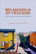 Melancholia of Freedom : Social Life in an Indian Township in South Africa - Thomas Blom Hansen