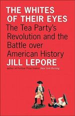 The Whites of Their Eyes : The Tea Party's Revolution and the Battle Over American History - Jill Lepore