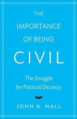 The Importance of Being Civil : The Struggle for Political Decency - John A. Hall