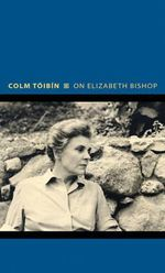 On Elizabeth Bishop : Writers on Writers - Colm Toibin