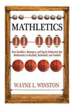 Mathletics : How Gamblers, Managers, and Sports Enthusiasts Use Mathematics in Baseball, Basketball, and Football - Wayne L. Winston