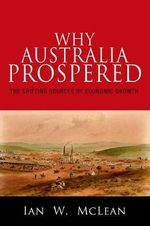 Why Australia Prospered : The Shifting Sources of Economic Growth - Ian W. McLean