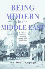 Being Modern in the Middle East : Revolution, Nationalism, Colonialism, and the Arab Middle Class - Keith David Watenpaugh