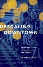 Upscaling Downtown : From Bowery Saloons to Cocktail Bars in New York City - Richard E. Ocejo