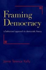 Framing Democracy : A Behavioral Approach to Democratic Theory - Jamie Terence Kelly