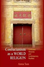 Confucianism as a World Religion : Contested Histories and Contemporary Realities - Anna Sun