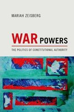 War Powers : The Politics of Constitutional Authority - Mariah Ananda Zeisberg