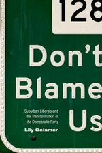 Don't Blame Us : Suburban Liberals and the Transformation of the Democratic Party - Lily Geismer