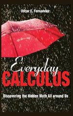 Everyday Calculus : Discovering the Hidden Math All Around Us - Oscar E. Fernandez