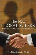 The New Global Rulers : The Privatization of Regulation in the World Economy - Tim Buthe