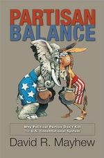 Partisan Balance : Why Political Parties Don't Kill the U.S. Constitutional System - David R. Mayhew