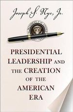 Presidential Leadership and the Creation of the American Era - Joseph S. Nye
