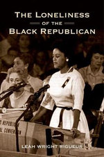 The Loneliness of the Black Republican : Pragmatic Politics and the Pursuit of Power - Leah Wright Rigueur
