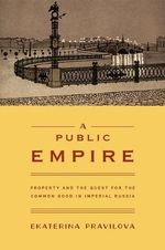 A Public Empire : Property and the Quest for the Common Good in Imperial Russia - E. A. Pravilova